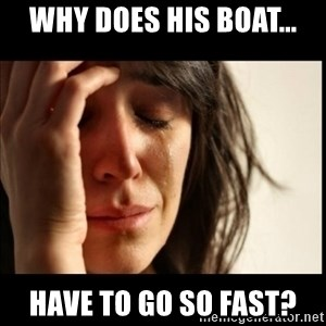 First World Problems - Why does his Boat... Have To Go So Fast?