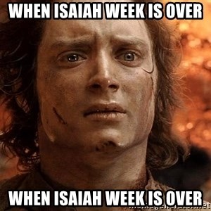 Frodo  - when isaiah week is over when isaiah week is over