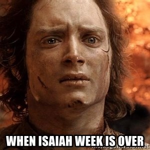 Frodo  - when Isaiah week is over
