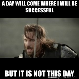 But it is not this Day ARAGORN - A day will come where I will be successful But it is not this day