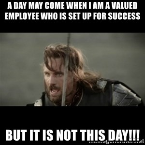 But it is not this Day ARAGORN - A day may come when I am a valued employee who is set up for success But it is not this day!!!