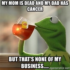 Kermit The Frog Drinking Tea - my mom is dead and my dad has cancer But that's none of my business.....