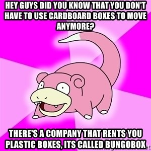 Slowpoke - HEY GUYS DID YOU KNOW THAT YOU DON'T HAVE TO USE CARDBOARD BOXES TO MOVE ANYMORE? THERE'S A COMPANY THAT RENTS YOU PLASTIC BOXES, ITS CALLED BUNGOBOX