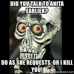 Achmed the dead terrorist - Did you talk to Anita earlier? Do as she requests, or I kill you!