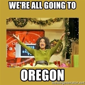 Oprah You get a - We're all going to Oregon