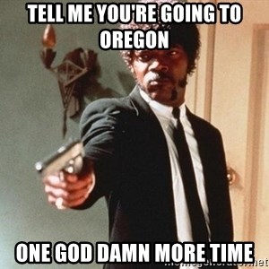 I double dare you - Tell me you're going to Oregon One god damn more time