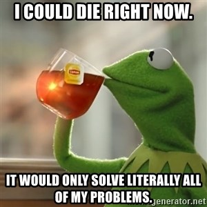 Kermit The Frog Drinking Tea - I could die right now. It would only solve literally all of my problems.