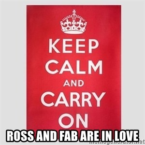 Keep Calm - Ross and FAB are in LOVE