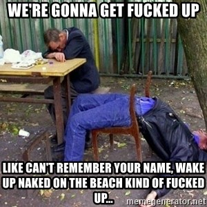 drunk - We're gonna get fucked up Like can't remember your name, wake up naked on the beach kind of fucked up...