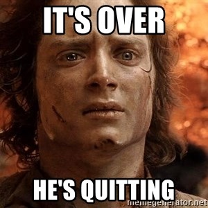 Frodo  - It's over he's quitting