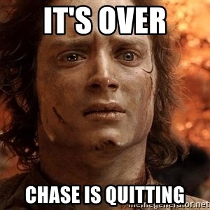 Frodo  - It's over Chase is quitting