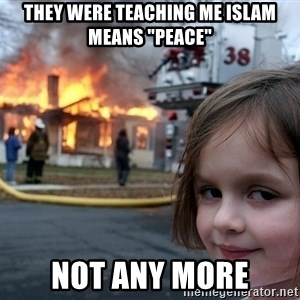 "Disaster Girl - They were teaching me ISLAM means ""peace"" not any more"