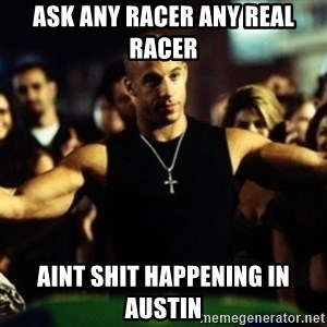 Dom Fast and Furious - Ask any racer any real racer Aint shit happening in Austin