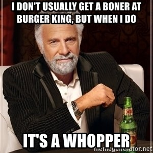 The Most Interesting Man In The World - i don't usually get a boner at burger king, but when I do it's a whopper