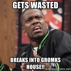 kevin hart bro - Gets wasted Breaks into Gromks House!!