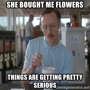 Things are getting pretty Serious (Napoleon Dynamite) - She bought me flowers Things Are getting pretty serious