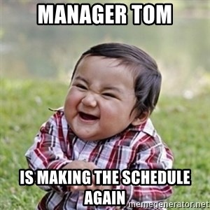 evil toddler kid2 - Manager tom Is making the schedule again