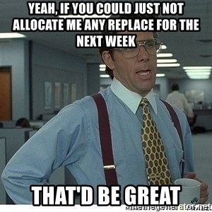 Yeah If You Could Just - yeah, if you could just not allocate me any replace for the next week that'd be great