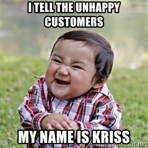 evil toddler kid2 - I tell the unhappy customers  My name is kriss