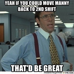 That would be great - yeah if you could move manny back to 2nd shift that'd be great