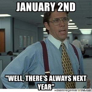 """That would be great - January 2nd """"Well, there's always next year"""""""