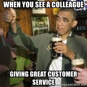 obama beer - When you see a colleague Giving great customer service