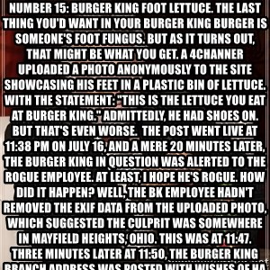 """The Most Interesting Man In The World - Number 15: Burger king foot lettuce. The last thing you'd want in your Burger King burger is someone's foot fungus. But as it turns out, that might be what you get. A 4channer uploaded a photo anonymously to the site showcasing his feet in a plastic bin of lettuce. With the statement: """"This is the lettuce you eat at Burger King."""" Admittedly, he had shoes on.  But that's even worse.  The post went live at 11:38 PM on July 16, and a mere 20 minutes later, the Burger King in question was alerted to the rogue employee. At least, I hope he's rogue. How did it happen? Well, the BK employee hadn't removed the Exif data from the uploaded photo, which suggested the culprit was somewhere in Mayfield Heights, Ohio. This was at 11:47. Three minutes later at 11:50, the Burger King branch address was posted with wishes of happy unemployment. 5 minutes later, the news station was contacted by another 4channer. And three minutes later, at 11:58, a link was posted: BK's """"Tell us about us"""" online forum. The foot photo, otherwise known as exhibit A, was attached. Cleveland Scene Magazine contacted the BK in question the next day. When questioned, the breakfast shift manager said """"Oh, I know who that is. He's getting fired."""" Mystery solved, by 4chan. Now we can all go back to eating our fast food in peace."""