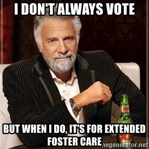 The Most Interesting Man In The World - I don't always vote But when I do, it's for Extended Foster Care