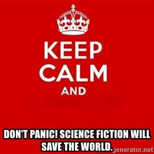 Keep Calm 2 - Don't Panic! Science fiction will save the world.