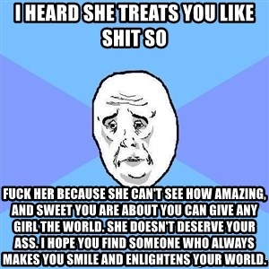 Okay Guy - I heard she treats you like shit so Fuck her because she can't see how amazing, and sweet you are about you can give any girl the world. She doesn't deserve your ass. I hope you find someone who always makes you smile and enlightens your world.