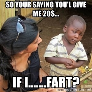 skeptical black kid - so your saying you'l give me 20$... if i.......fart?