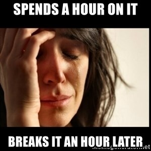 First World Problems - Spends a hour on it breaks it an hour later