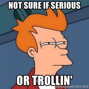 Not sure if troll - not sure if serious or trollin'