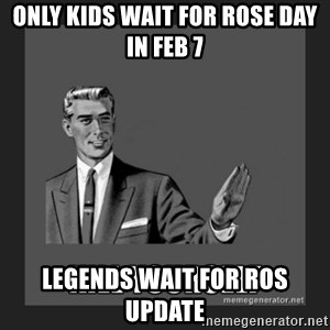 kill yourself guy - Only kids wait for rose day in feb 7 Legends wait for RoS Update
