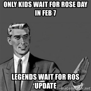Correction Guy - Only kids wait for rose day in Feb 7 Legends wait for ros update