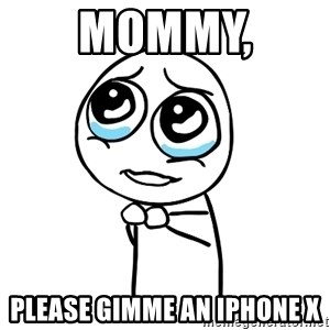 pleaseguy  - mommy,  please gimme an Iphone x