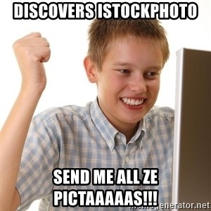 First Day on the internet kid - Discovers iStockphoto SEND ME ALL ZE PICTAAAAAS!!!