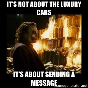 Not about the money joker - It's not about the luxury cars It's about sending a message