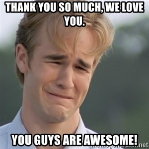 Dawson's Creek - Thank you so much, we love you. you guys are awesome!