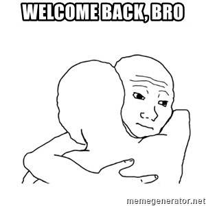 I know that feel bro blank - Welcome back, bro