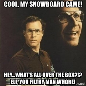 will ferrell - Cool, my snowboard came! Hey...what's all over the box?!?  Elf, you filthy man whore!
