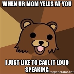 Pedobear - When ur mom yells at you  I just like to call it loud speaking
