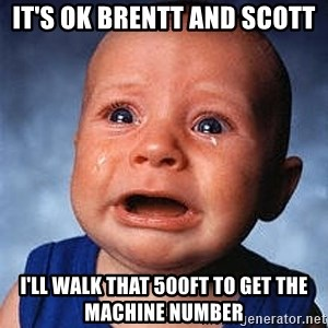 Crying Baby - It's OK Brentt and Scott I'll walk that 500ft to get the machine number