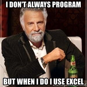 The Most Interesting Man In The World - I don't always program but when I do I use excel