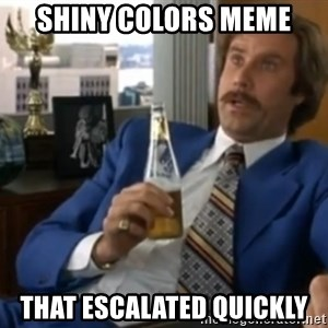 well that escalated quickly  - SHINY COLORS MEME THAT ESCALATED QUICKLY