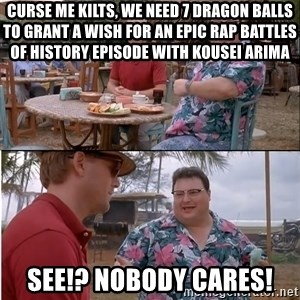See? Nobody Cares - Curse me Kilts, we need 7 dragon balls to grant a wish for an Epic Rap Battles of History episode with Kousei Arima See!? Nobody cares!