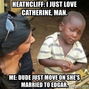 Skeptical african kid  - Heathcliff: I just love Catherine, man. Me: Dude just move on she's married to Edgar.