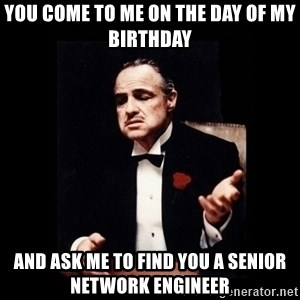 The Godfather - You come to me on the day of my birthday And ask me to find you a senior network engineer