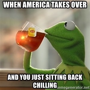 Kermit The Frog Drinking Tea - when america takes over  and you just sitting back chilling