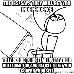 Desk Flip Rage Guy - The U.S. Says they will get you independence they decide to instead insert their rule over you and refuse to let you govern yourself